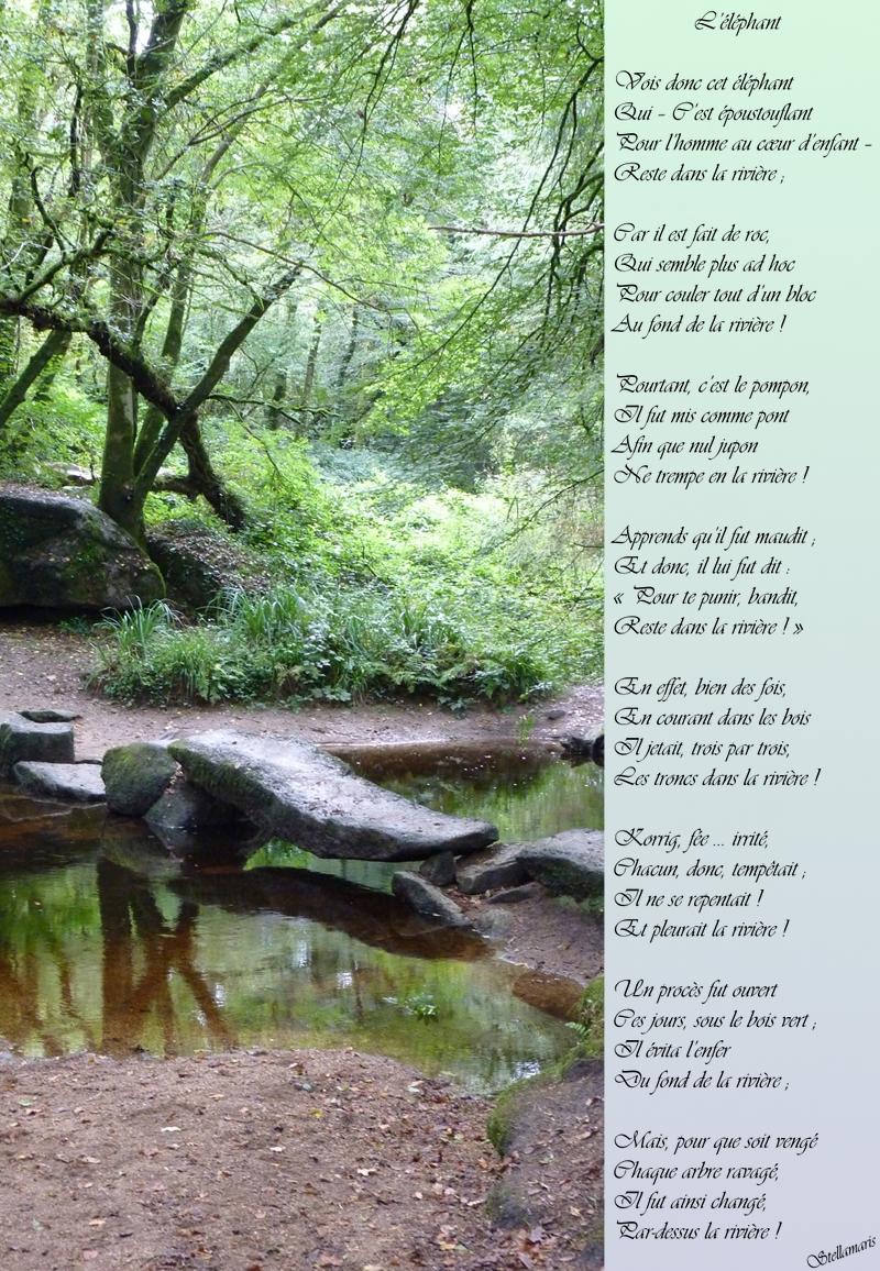L'éléphant / / Vois donc cet éléphant / Qui – C'est époustouflant / Pour l'homme au cœur d'enfant – / Reste dans la rivière ; / / Car il est fait de roc, / Qui semble plus ad hoc / Pour couler tout d'un bloc / Au fond de la rivière ! / / Pourtant, c'est le pompon, / Il fut mis comme pont / Afin que nul jupon / Ne trempe en la rivière ! / / Apprends qu'il fut maudit ; / Et donc, il lui fut dit : / « Pour te punir, bandit, / Reste dans la rivière ! » / / En effet, bien des fois, / En courant dans les bois / Il jetait, trois par trois, / Les troncs dans la rivière ! / / Korrig, fée … irrité, / Chacun, donc, tempêtait ; / Il ne se repentait ! / Et pleurait la rivière ! / / Un procès fut ouvert / Ces jours, sous le bois vert ; / Il évita l'enfer / Du fond de la rivière ; / / Mais, pour que soit vengé / Chaque arbre ravagé, / Il fut ainsi changé, / Par-dessus la rivière ! / / Stellamaris
